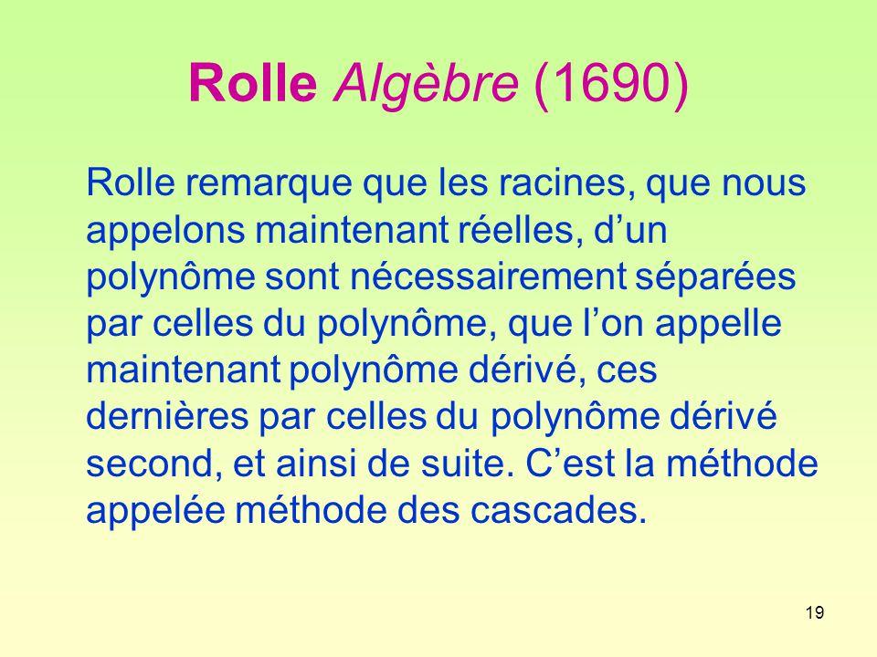 19 Rolle Algèbre (1690) Rolle remarque que les racines, que nous appelons maintenant réelles, d'un polynôme sont nécessairement séparées par celles du polynôme, que l'on appelle maintenant polynôme dérivé, ces dernières par celles du polynôme dérivé second, et ainsi de suite.