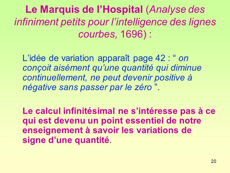 20 Le Marquis de l'Hospital (Analyse des infiniment petits pour l'intelligence des lignes courbes, 1696) : L'idée de variation apparaît page 42 : on conçoit aisément qu'une quantité qui diminue continuellement, ne peut devenir positive à négative sans passer par le zéro .
