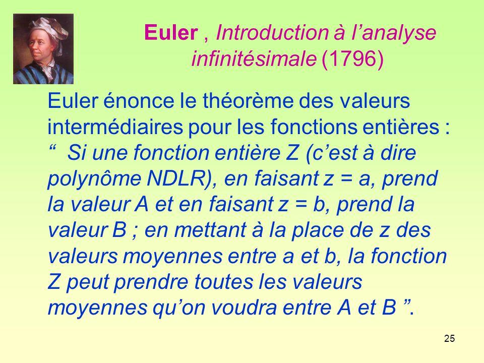 25 Euler, Introduction à l'analyse infinitésimale (1796) Euler énonce le théorème des valeurs intermédiaires pour les fonctions entières : Si une fonction entière Z (c'est à dire polynôme NDLR), en faisant z = a, prend la valeur A et en faisant z = b, prend la valeur B ; en mettant à la place de z des valeurs moyennes entre a et b, la fonction Z peut prendre toutes les valeurs moyennes qu'on voudra entre A et B .