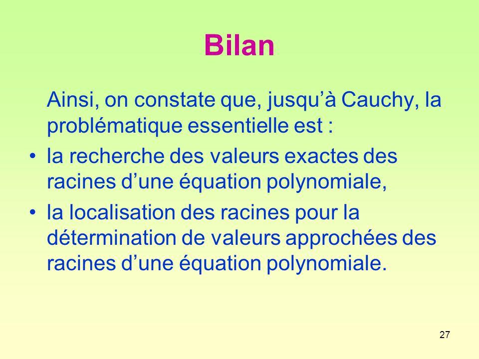 27 Bilan Ainsi, on constate que, jusqu'à Cauchy, la problématique essentielle est : la recherche des valeurs exactes des racines d'une équation polynomiale, la localisation des racines pour la détermination de valeurs approchées des racines d'une équation polynomiale.