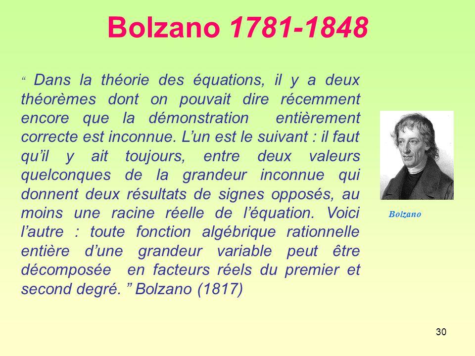 30 Bolzano 1781-1848 Dans la théorie des équations, il y a deux théorèmes dont on pouvait dire récemment encore que la démonstration entièrement correcte est inconnue.