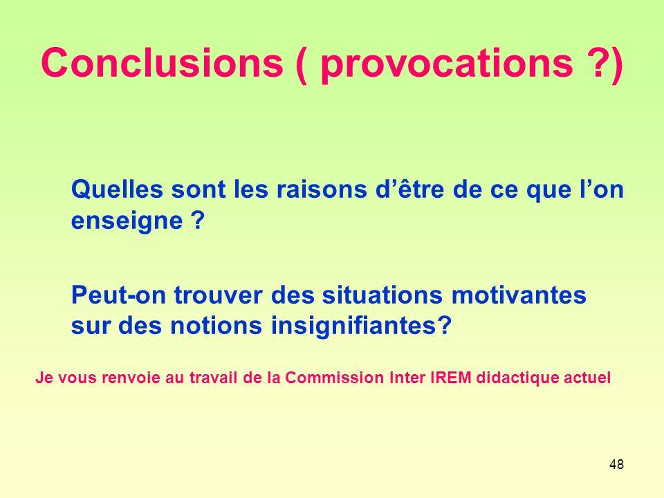 48 Conclusions ( provocations ?) Quelles sont les raisons d'être de ce que l'on enseigne .