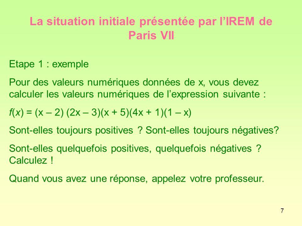 7 La situation initiale présentée par l'IREM de Paris VII Etape 1 : exemple Pour des valeurs numériques données de x, vous devez calculer les valeurs numériques de l'expression suivante : f(x) = (x – 2) (2x – 3)(x + 5)(4x + 1)(1 – x) Sont-elles toujours positives .