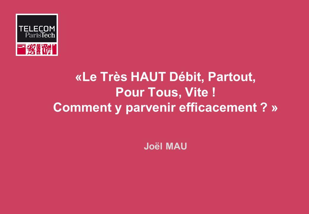 «Le Très HAUT Débit, Partout, Pour Tous, Vite ! Comment y parvenir efficacement ? » Joël MAU