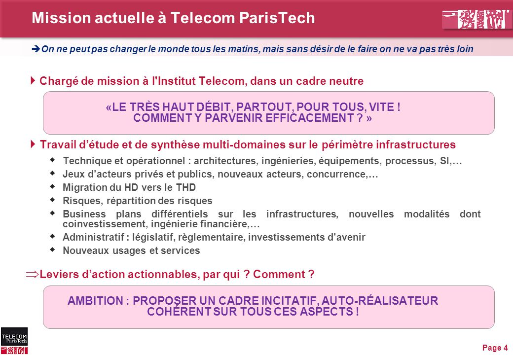 Mission actuelle à Telecom ParisTech Page 4  Chargé de mission à l Institut Telecom, dans un cadre neutre «LE TRÈS HAUT DÉBIT, PARTOUT, POUR TOUS, VITE .