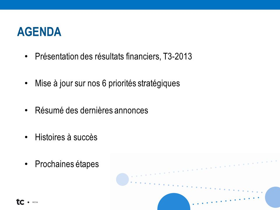 AGENDA Présentation des résultats financiers, T3-2013 Mise à jour sur nos 6 priorités stratégiques Résumé des dernières annonces Histoires à succès Prochaines étapes