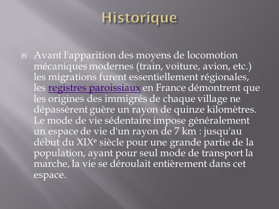  Avant l apparition des moyens de locomotion mécaniques modernes (train, voiture, avion, etc.) les migrations furent essentiellement régionales, les registres paroissiaux en France démontrent que les origines des immigrés de chaque village ne dépassèrent guère un rayon de quinze kilomètres.