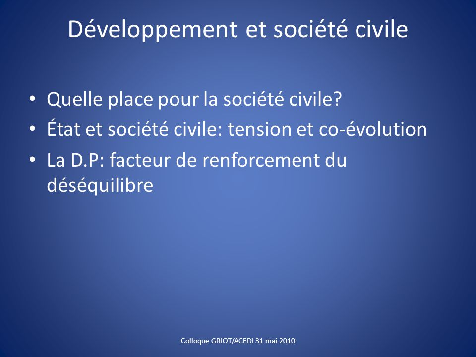Développement et société civile Quelle place pour la société civile? État et société civile: tension et co-évolution La D.P: facteur de renforcement d