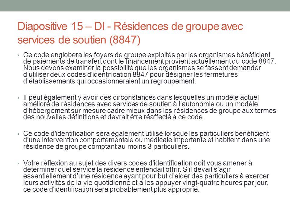 Diapositive 15 – DI - Résidences de groupe avec services de soutien (8847) Ce code englobera les foyers de groupe exploités par les organismes bénéfic