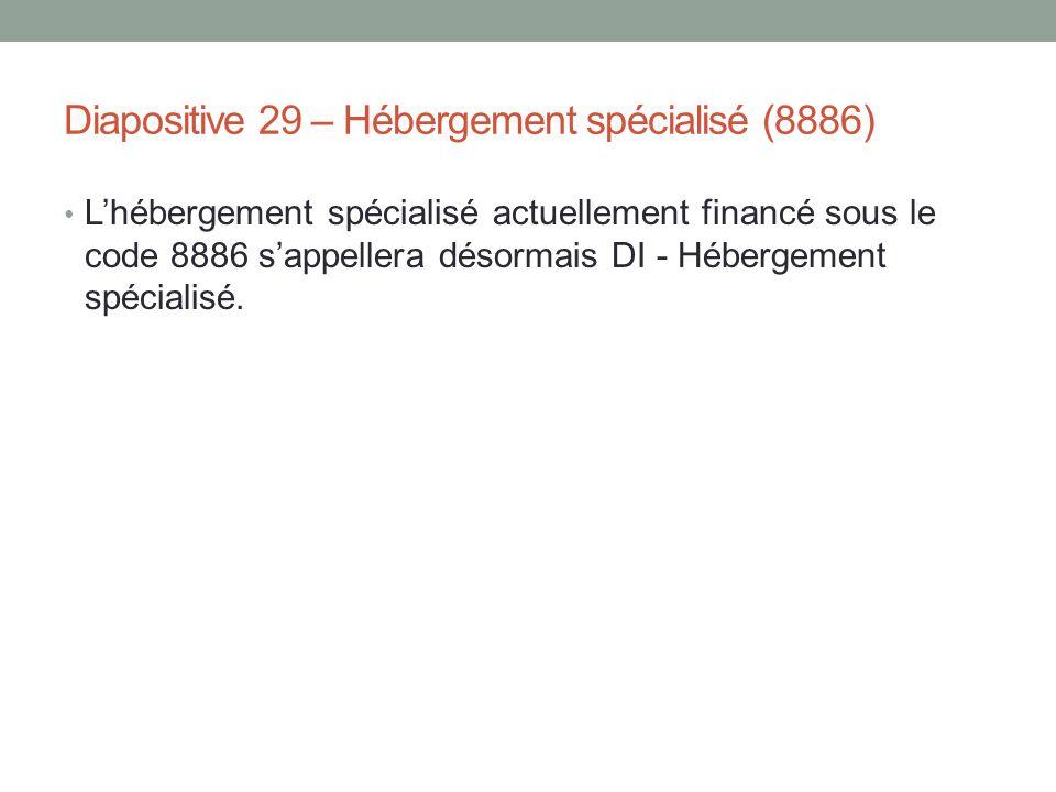 Diapositive 29 – Hébergement spécialisé (8886) L'hébergement spécialisé actuellement financé sous le code 8886 s'appellera désormais DI - Hébergement