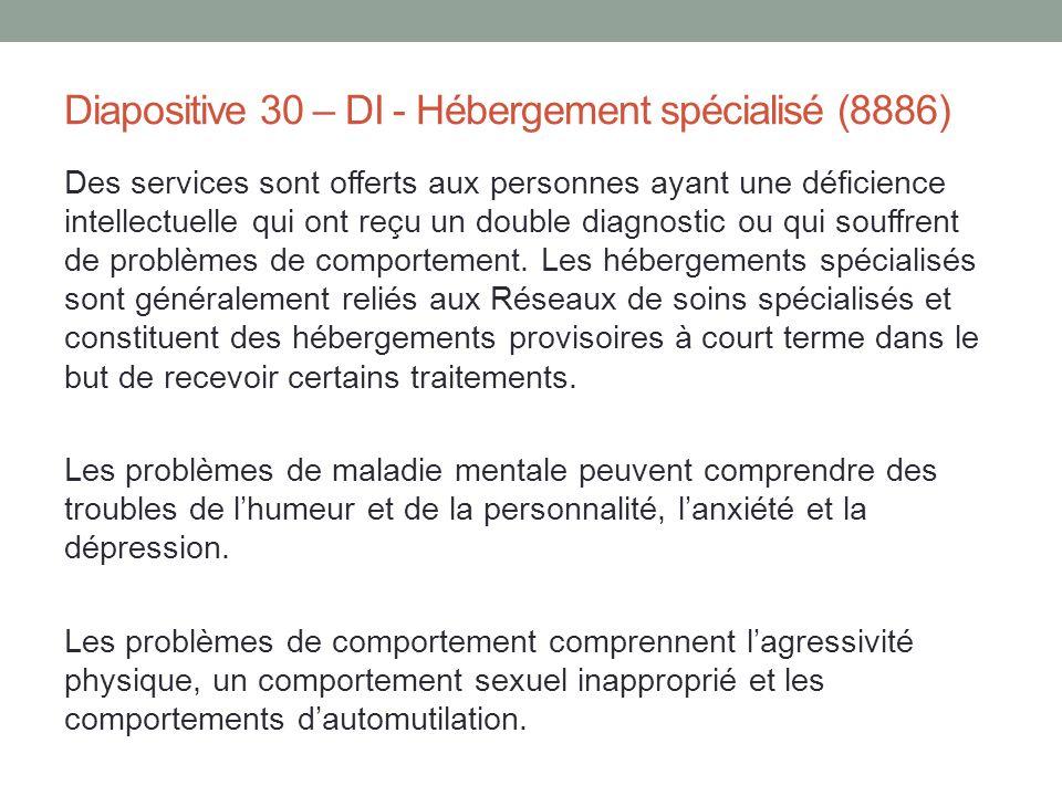 Diapositive 30 – DI - Hébergement spécialisé (8886) Des services sont offerts aux personnes ayant une déficience intellectuelle qui ont reçu un double