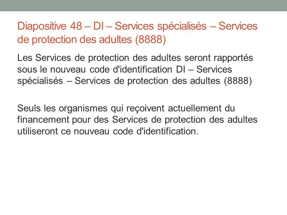 Diapositive 48 – DI – Services spécialisés – Services de protection des adultes (8888) Les Services de protection des adultes seront rapportés sous le