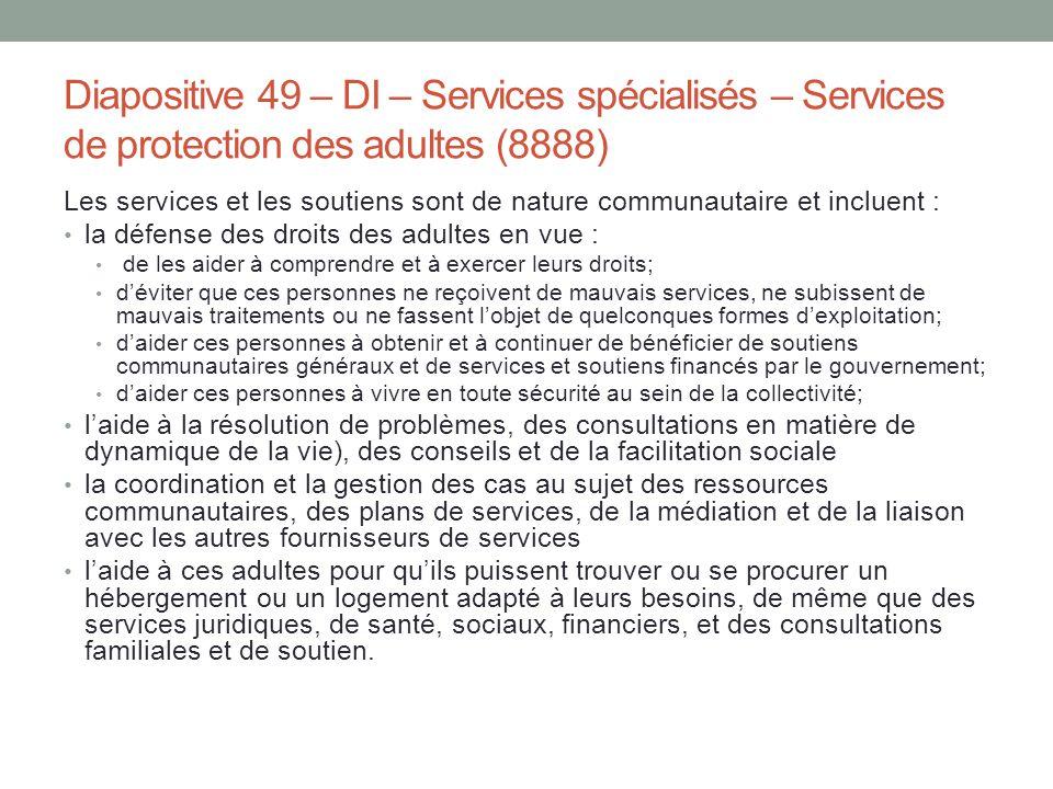Diapositive 49 – DI – Services spécialisés – Services de protection des adultes (8888) Les services et les soutiens sont de nature communautaire et in