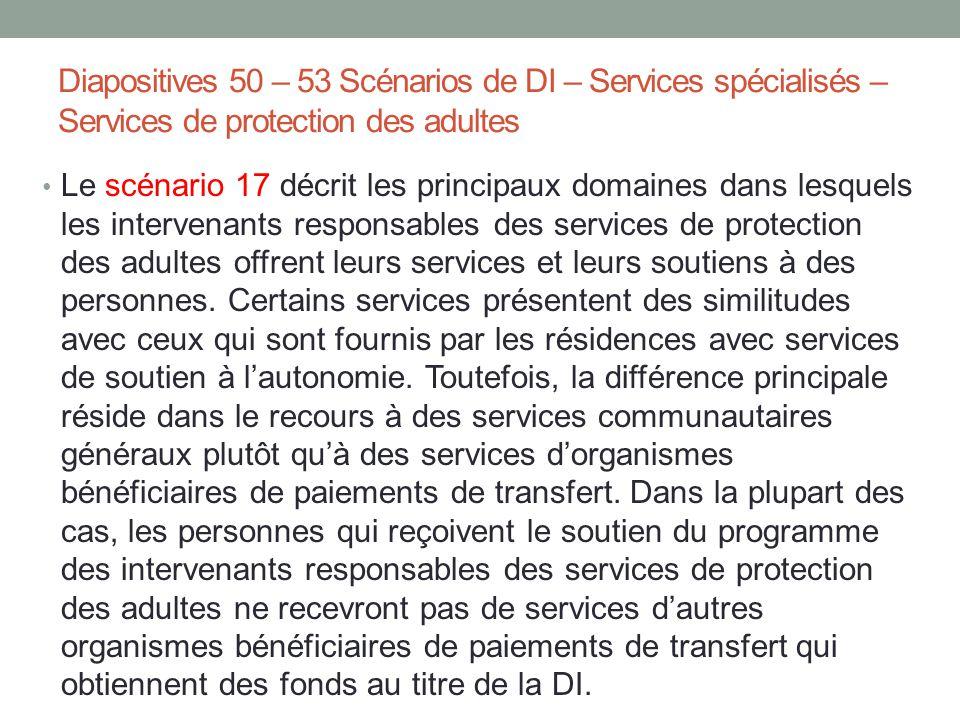 Diapositives 50 – 53 Scénarios de DI – Services spécialisés – Services de protection des adultes Le scénario 17 décrit les principaux domaines dans le