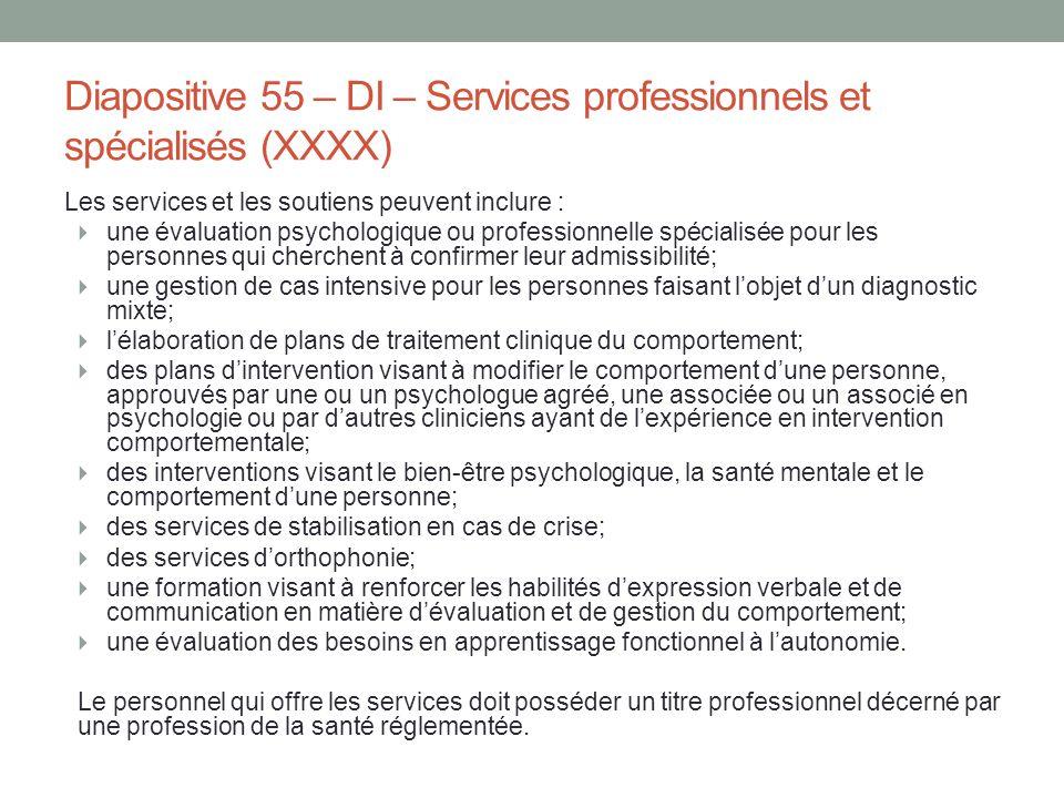 Diapositive 55 – DI – Services professionnels et spécialisés (XXXX) Les services et les soutiens peuvent inclure :  une évaluation psychologique ou p
