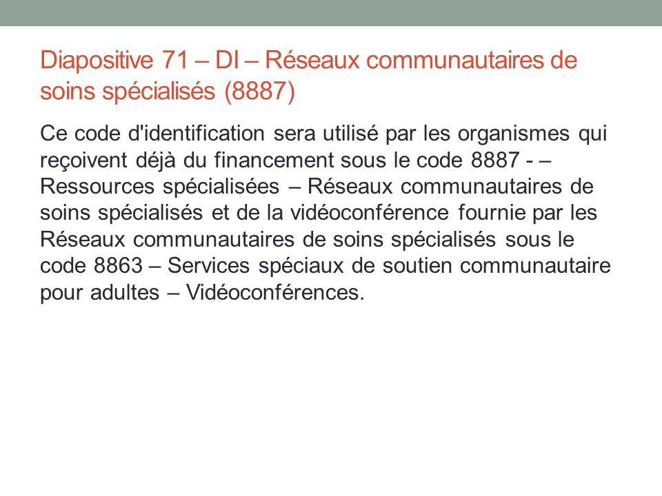 Diapositive 71 – DI – Réseaux communautaires de soins spécialisés (8887) Ce code d'identification sera utilisé par les organismes qui reçoivent déjà d