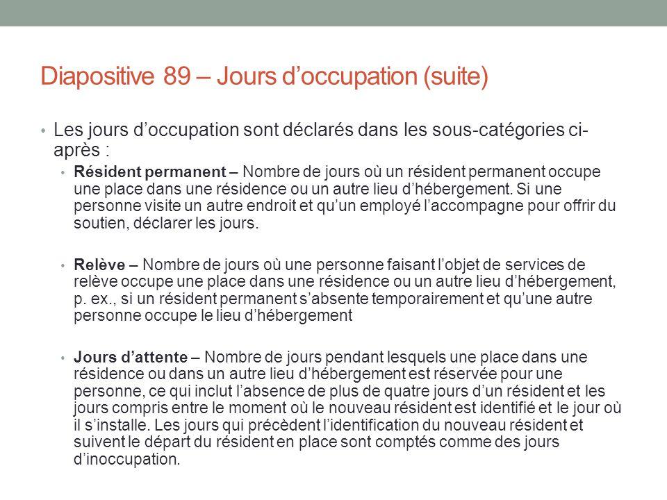 Diapositive 89 – Jours d'occupation (suite) Les jours d'occupation sont déclarés dans les sous-catégories ci- après : Résident permanent – Nombre de j