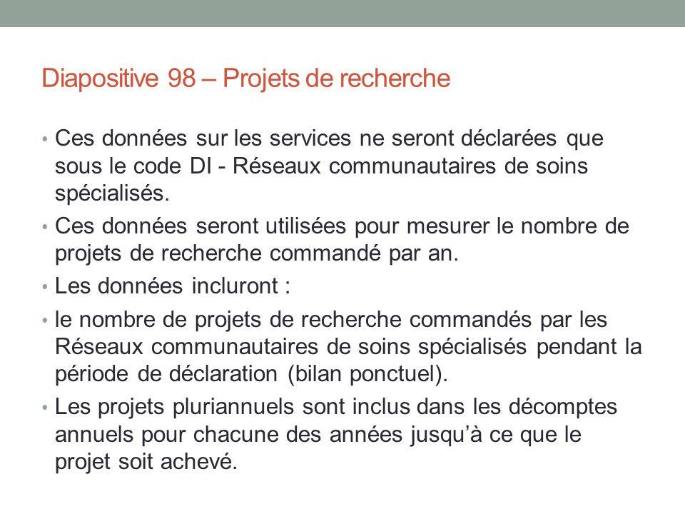 Diapositive 98 – Projets de recherche Ces données sur les services ne seront déclarées que sous le code DI - Réseaux communautaires de soins spécialis