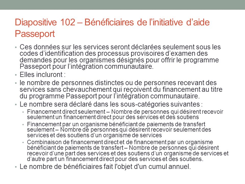 Diapositive 102 – Bénéficiaires de l'initiative d'aide Passeport Ces données sur les services seront déclarées seulement sous les codes d'identificati