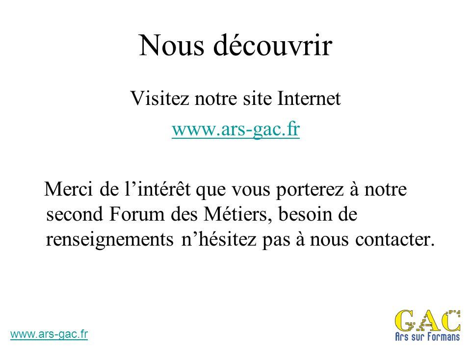 Nous découvrir Visitez notre site Internet www.ars-gac.fr Merci de l'intérêt que vous porterez à notre second Forum des Métiers, besoin de renseigneme