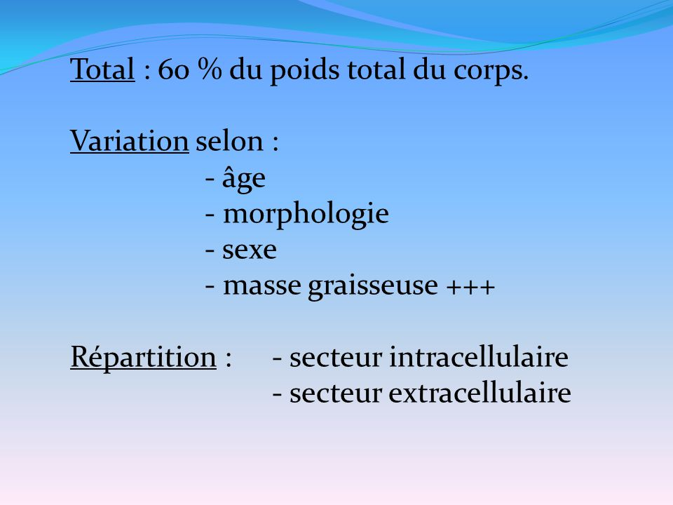 Total : 60 % du poids total du corps. Variation selon : - âge - morphologie - sexe - masse graisseuse +++ Répartition :- secteur intracellulaire - sec