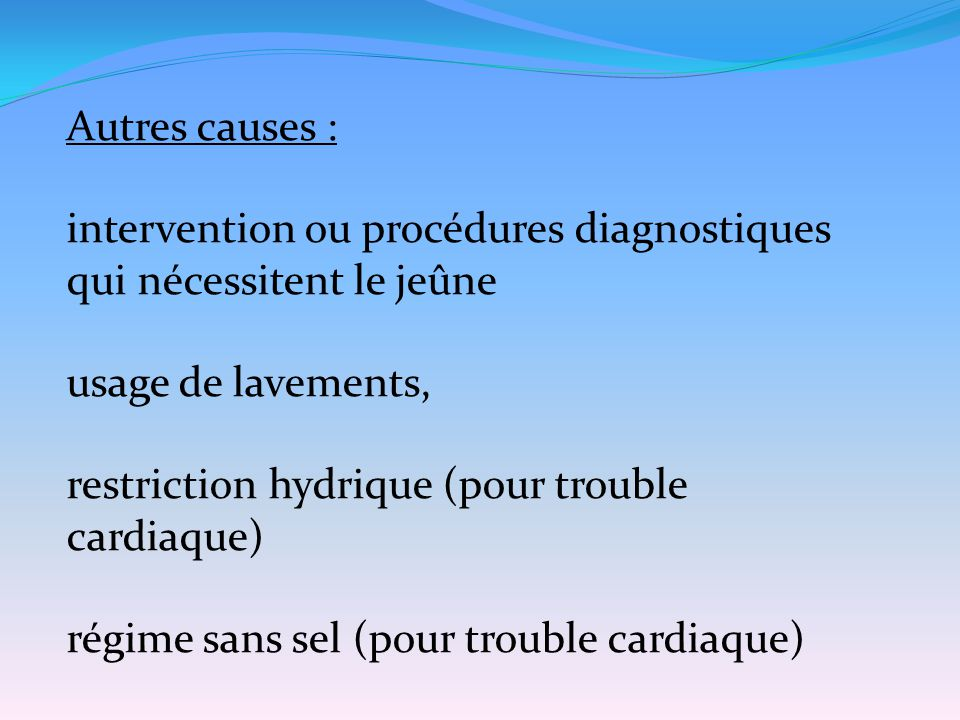 Autres causes : intervention ou procédures diagnostiques qui nécessitent le jeûne usage de lavements, restriction hydrique (pour trouble cardiaque) ré
