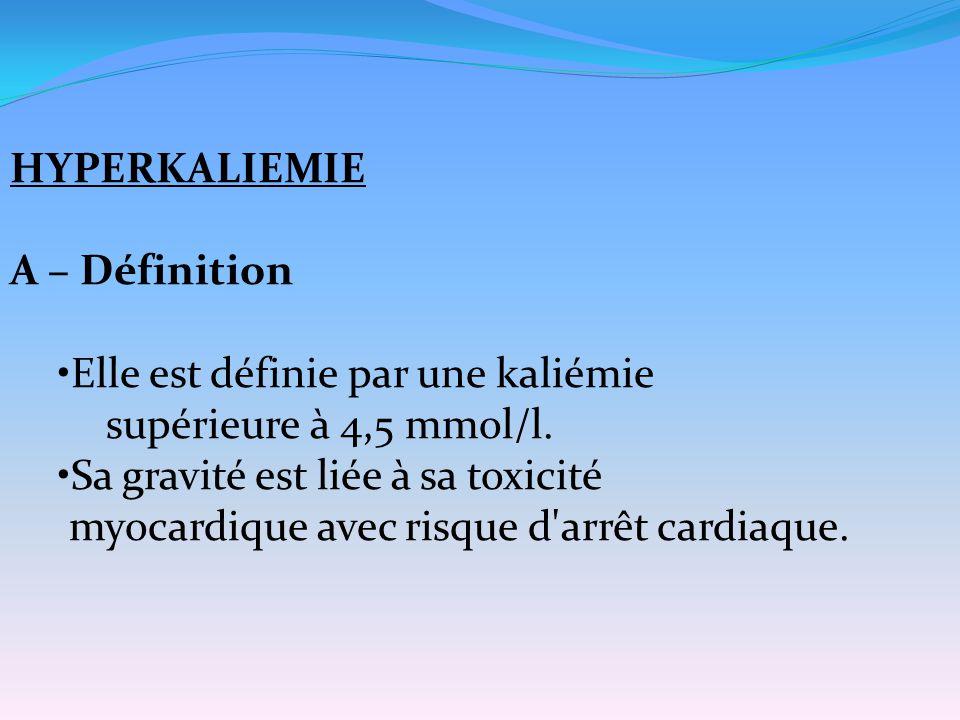 HYPERKALIEMIE A – Définition Elle est définie par une kaliémie supérieure à 4,5 mmol/l. Sa gravité est liée à sa toxicité myocardique avec risque d'ar