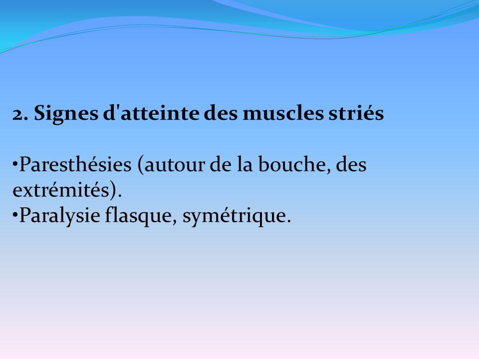 2. Signes d'atteinte des muscles striés Paresthésies (autour de la bouche, des extrémités). Paralysie flasque, symétrique.