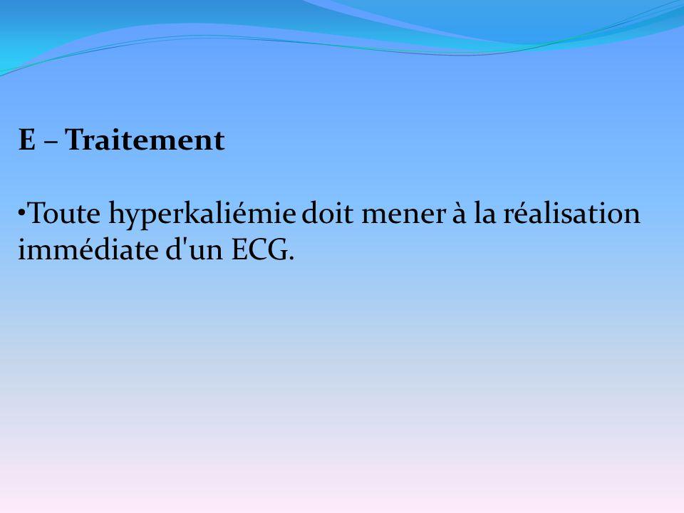 E – Traitement Toute hyperkaliémie doit mener à la réalisation immédiate d'un ECG.