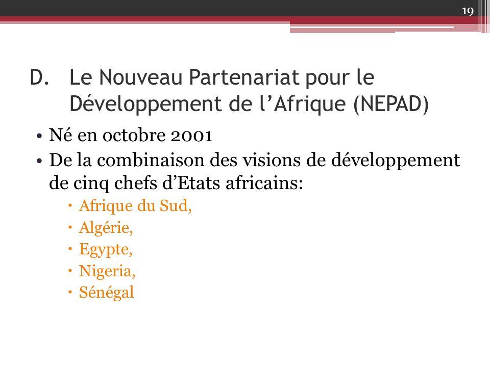 D.Le Nouveau Partenariat pour le Développement de l'Afrique (NEPAD) Né en octobre 2001 De la combinaison des visions de développement de cinq chefs d'
