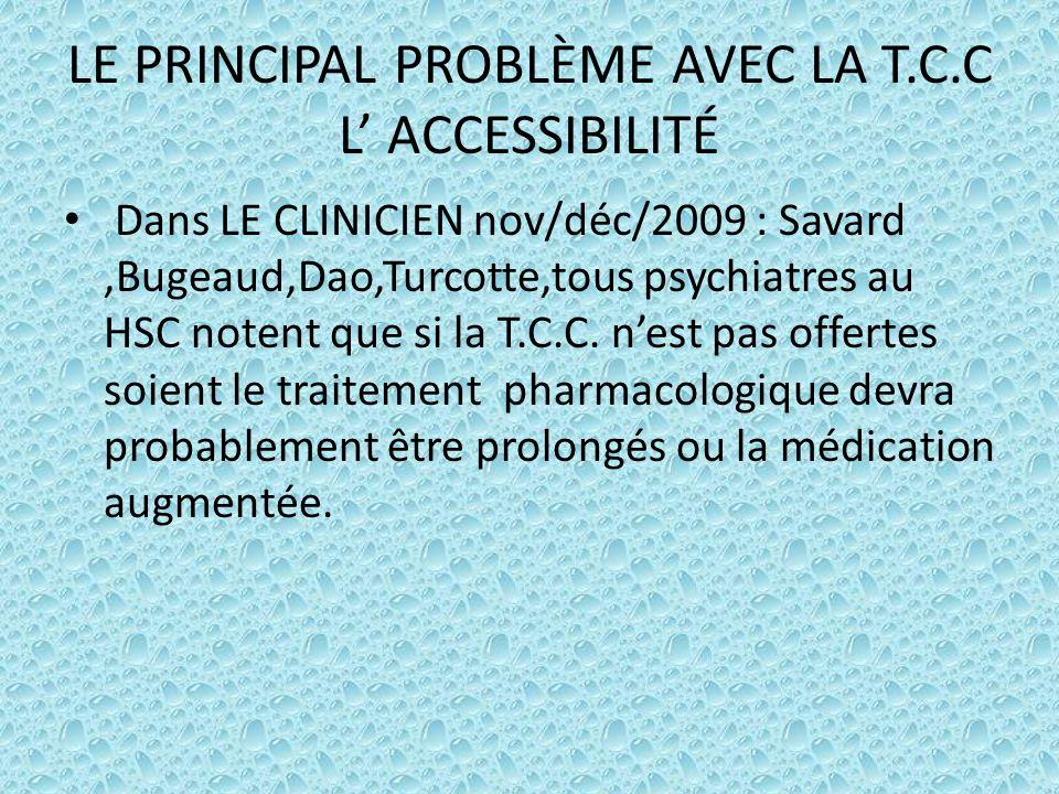 LE PRINCIPAL PROBLÈME AVEC LA T.C.C L' ACCESSIBILITÉ Dans LE CLINICIEN nov/déc/2009 : Savard,Bugeaud,Dao,Turcotte,tous psychiatres au HSC notent que s