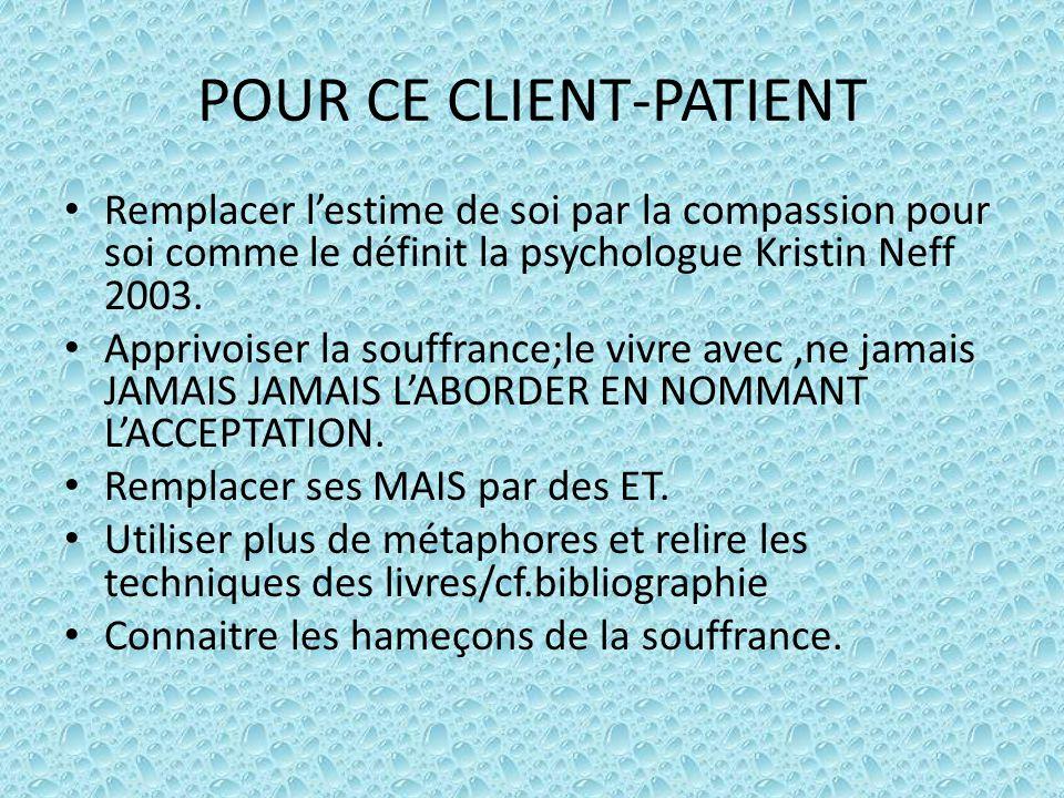 POUR CE CLIENT-PATIENT Remplacer l'estime de soi par la compassion pour soi comme le définit la psychologue Kristin Neff 2003. Apprivoiser la souffran