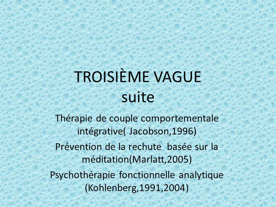 TROISIÈME VAGUE suite Thérapie de couple comportementale intégrative( Jacobson,1996) Prévention de la rechute basée sur la méditation(Marlatt,2005) Ps