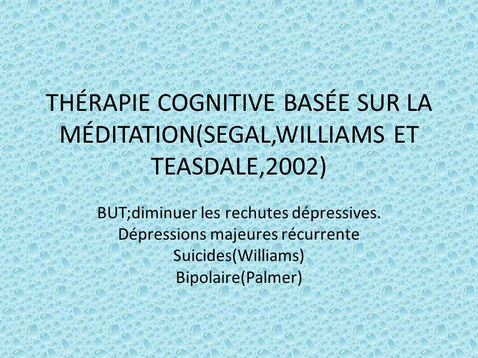 THÉRAPIE COGNITIVE BASÉE SUR LA MÉDITATION(SEGAL,WILLIAMS ET TEASDALE,2002) BUT;diminuer les rechutes dépressives. Dépressions majeures récurrente Sui