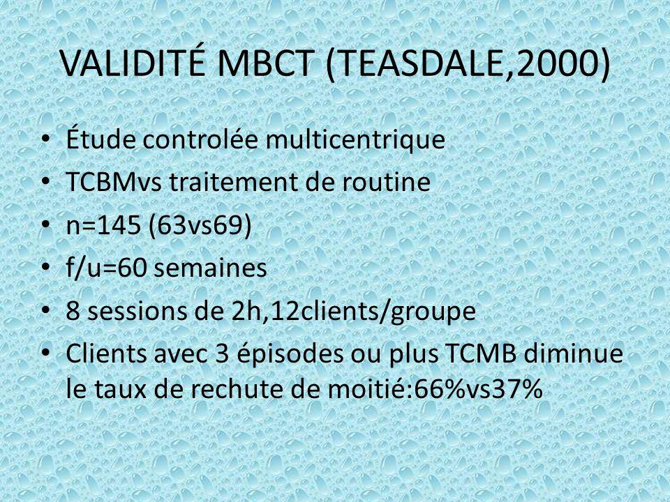 VALIDITÉ MBCT (TEASDALE,2000) Étude controlée multicentrique TCBMvs traitement de routine n=145 (63vs69) f/u=60 semaines 8 sessions de 2h,12clients/gr
