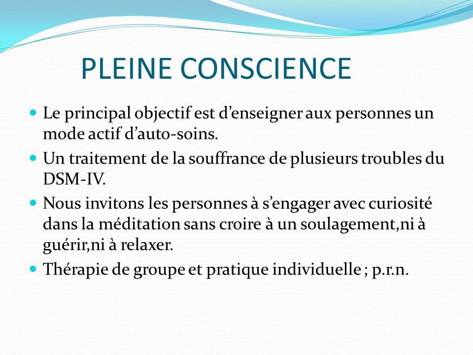 PLEINE CONSCIENCE Le principal objectif est d'enseigner aux personnes un mode actif d'auto-soins. Un traitement de la souffrance de plusieurs troubles