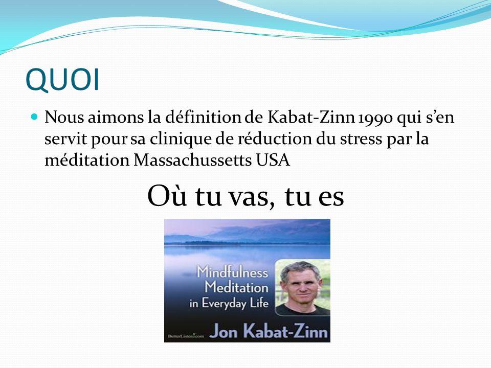 QUOI Nous aimons la définition de Kabat-Zinn 1990 qui s'en servit pour sa clinique de réduction du stress par la méditation Massachussetts USA Où tu v