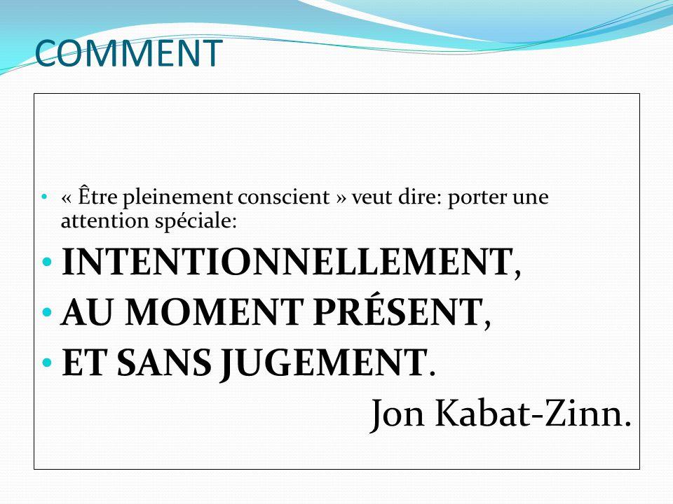 COMMENT « Être pleinement conscient » veut dire: porter une attention spéciale: INTENTIONNELLEMENT, AU MOMENT PRÉSENT, ET SANS JUGEMENT. Jon Kabat-Zin