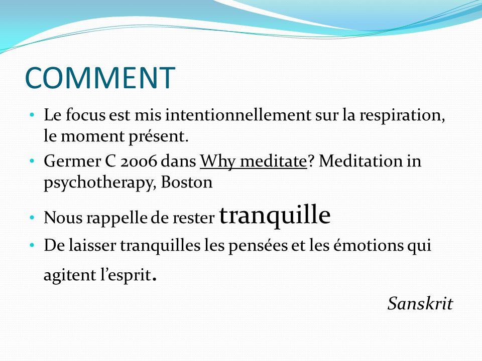 COMMENT Le focus est mis intentionnellement sur la respiration, le moment présent. Germer C 2006 dans Why meditate? Meditation in psychotherapy, Bosto