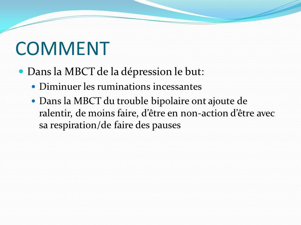COMMENT Dans la MBCT de la dépression le but: Diminuer les ruminations incessantes Dans la MBCT du trouble bipolaire ont ajoute de ralentir, de moins