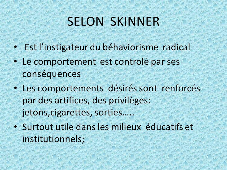SELON SKINNER Est l'instigateur du béhaviorisme radical Le comportement est controlé par ses conséquences Les comportements désirés sont renforcés par