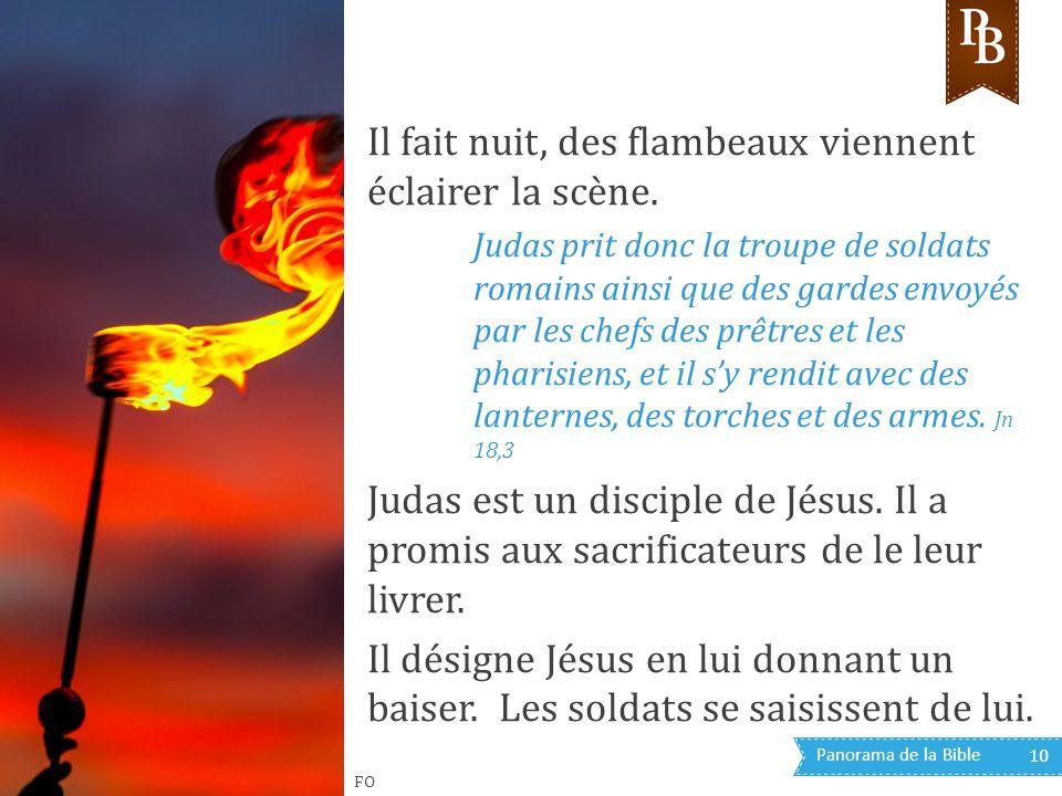 Panorama de la Bible 10 Il fait nuit, des flambeaux viennent éclairer la scène. Judas prit donc la troupe de soldats romains ainsi que des gardes envo