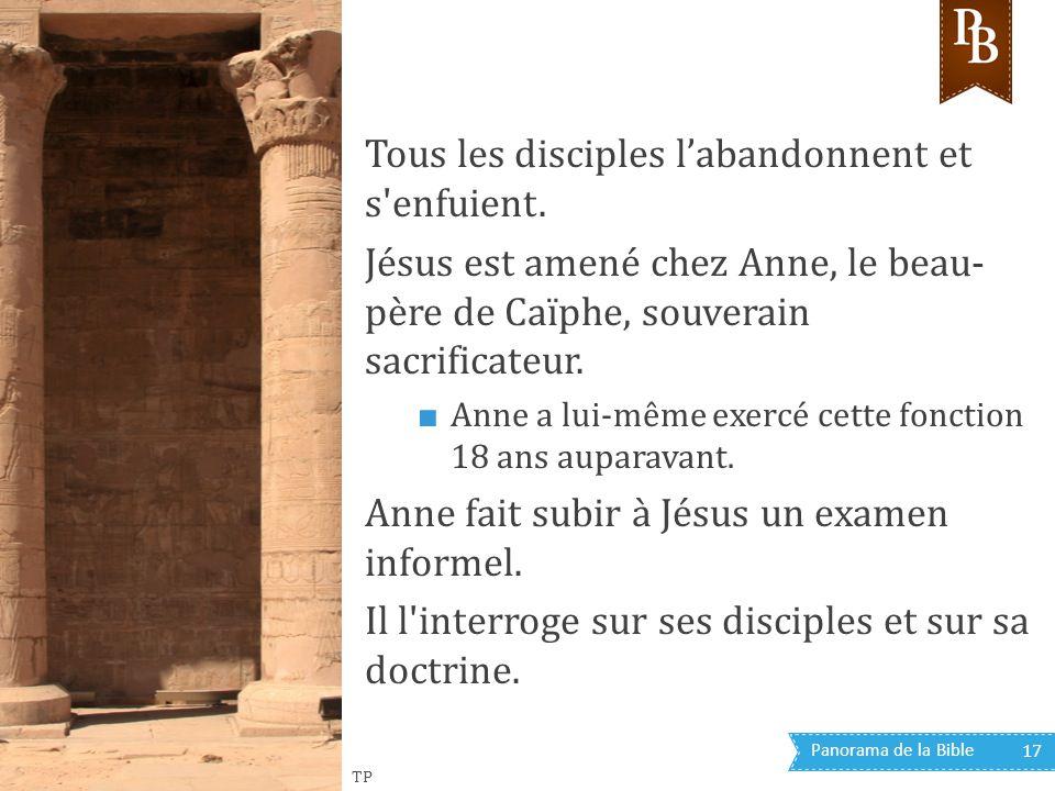 Panorama de la Bible 17 Tous les disciples l'abandonnent et s'enfuient. Jésus est amené chez Anne, le beau- père de Caïphe, souverain sacrificateur. ■