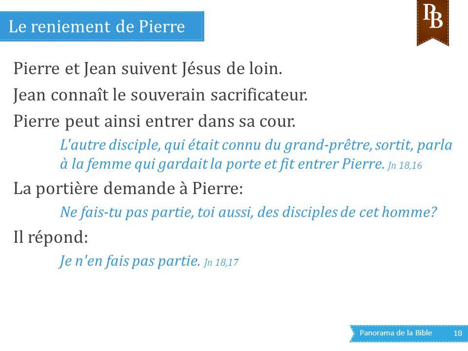 Panorama de la Bible 18 Pierre et Jean suivent Jésus de loin. Jean connaît le souverain sacrificateur. Pierre peut ainsi entrer dans sa cour. L'autre