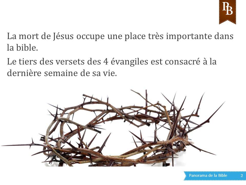 Panorama de la Bible 2 La mort de Jésus occupe une place très importante dans la bible. Le tiers des versets des 4 évangiles est consacré à la dernièr