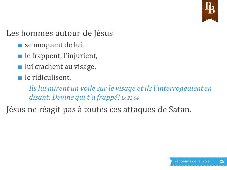 Panorama de la Bible 25 Les hommes autour de Jésus ■ se moquent de lui, ■ le frappent, l'injurient, ■ lui crachent au visage, ■ le ridiculisent. Ils l