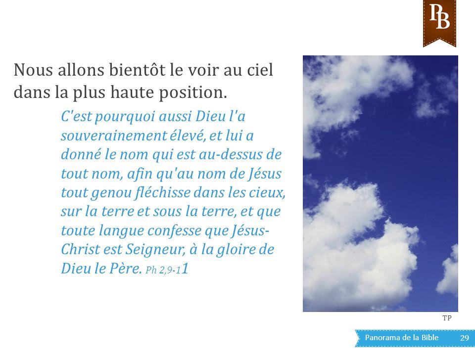 Panorama de la Bible 29 Nous allons bientôt le voir au ciel dans la plus haute position. C'est pourquoi aussi Dieu l'a souverainement élevé, et lui a