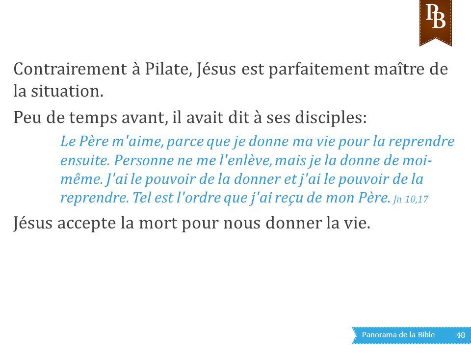 Panorama de la Bible 48 Contrairement à Pilate, Jésus est parfaitement maître de la situation. Peu de temps avant, il avait dit à ses disciples: Le Pè