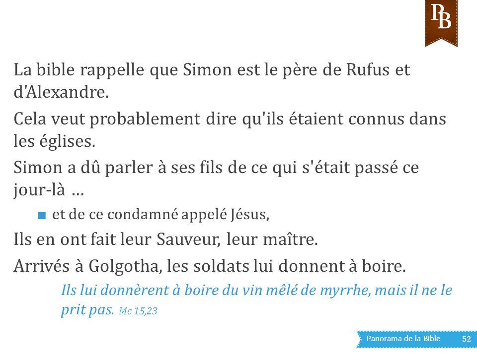 Panorama de la Bible 52 La bible rappelle que Simon est le père de Rufus et d'Alexandre. Cela veut probablement dire qu'ils étaient connus dans les ég