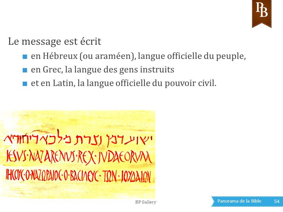 Panorama de la Bible 54 Le message est écrit ■ en Hébreux (ou araméen), langue officielle du peuple, ■ en Grec, la langue des gens instruits ■ et en L